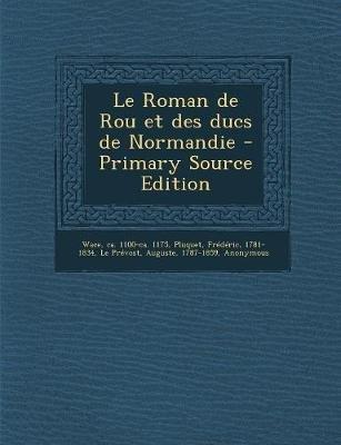 Le Roman de Rou Et Des Ducs de Normandie (French, Paperback): Ca 1100-Ca 1175 Wace, Frederic Pluquet, Auguste Le Prevost