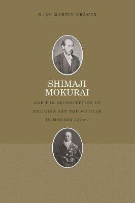 Shimaji Mokurai and the Reconception of Religion and the Secular in Modern Japan (Paperback): Hans Kramer