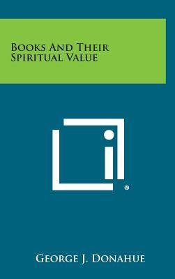 Books and Their Spiritual Value (Hardcover): George J. Donahue