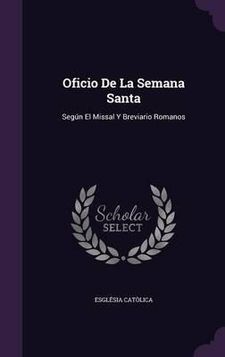 Oficio de La Semana Santa - Segun El Missal y Breviario Romanos (Hardcover): Esglesia Catolica