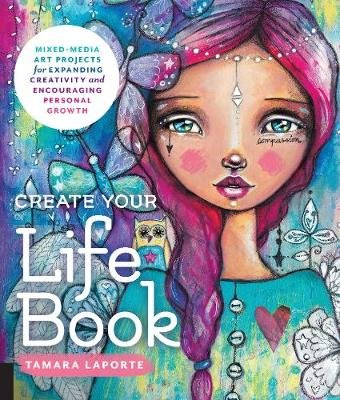 Create Your Life Book - Mixed-Media Art Projects for Expanding Creativity and Encouraging Personal Growth (Paperback): Tamara...