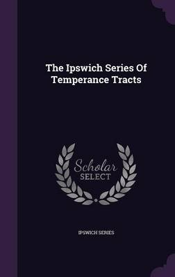 The Ipswich Series of Temperance Tracts (Hardcover): Ipswich Series