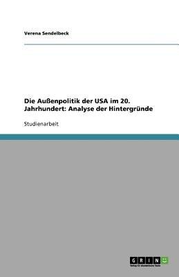 Die Auenpolitik Der USA Im 20. Jahrhundert - Analyse Der Hintergrunde (German, Paperback): Verena Sendelbeck