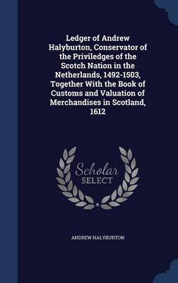 Ledger of Andrew Halyburton, Conservator of the Priviledges of the Scotch Nation in the Netherlands, 1492-1503, Together with...