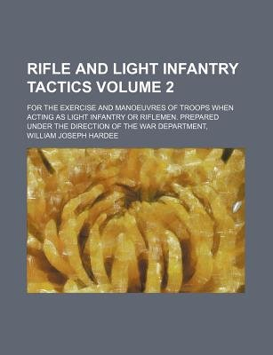 Rifle and Light Infantry Tactics; For the Exercise and Manoeuvres of Troops When Acting as Light Infantry or Riflemen. Prepared...