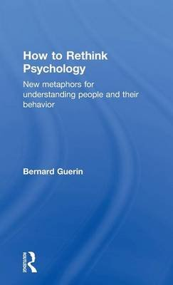 How to Rethink Psychology - New Metaphors for Understanding People and Their Behavior (Hardcover): Bernard Guerin