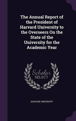 The Annual Report of the President of Harvard University to the Overseers on the State of the University for the Academic Year...