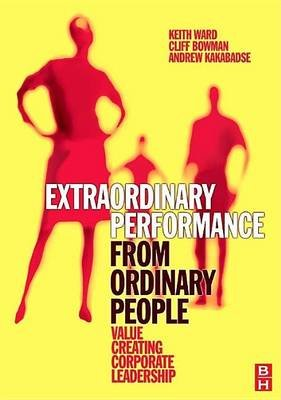 Extraordinary Performance from Ordinary People (Electronic book text): Keith Ward, Cliff Bowman, Andrew Kakabadse