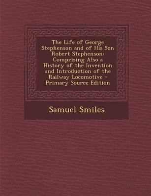 The Life of George Stephenson and of His Son Robert Stephenson - Comprising Also a History of the Invention and Introduction of...