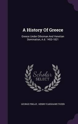 A History of Greece - Greece Under Othoman and Venetian Domination, A.D. 1453-1821 (Hardcover): George Finlay