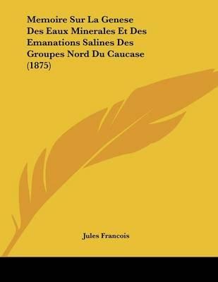 Memoire Sur La Genese Des Eaux Minerales Et Des Emanations Salines Des Groupes Nord Du Caucase (1875) (French, Paperback):...