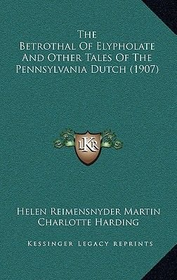 The Betrothal of Elypholate and Other Tales of the Pennsylvania Dutch (1907) (Hardcover): Helen Reimensnyder Martin