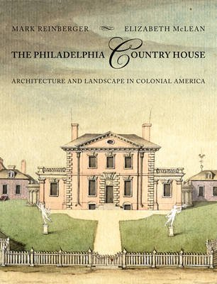 The Philadelphia Country House - Architecture and Landscape in Colonial America (Hardcover): Mark E. Reinberger, Elizabeth...