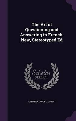 The Art of Questioning and Answering in French. New, Stereotyped Ed (Hardcover): Antoine Claude G . Jobert