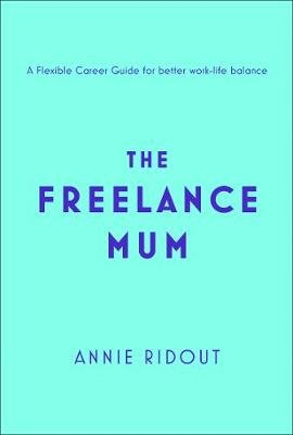 The Freelance Mum - A Flexible Career Guide for Better Work-Life Balance (Paperback, Edition): Annie Ridout