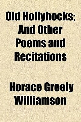 Old Hollyhocks; And Other Poems and Recitations (Paperback): Horace Greely Williamson