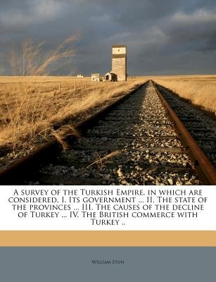 A Survey of the Turkish Empire, in Which Are Considered, I. Its Government ... II. the State of the Provinces ... III. the...