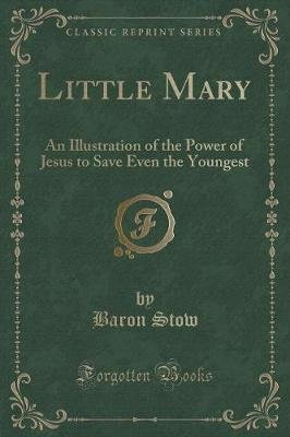 Little Mary - An Illustration of the Power of Jesus to Save Even the Youngest (Classic Reprint) (Paperback): Baron Stow