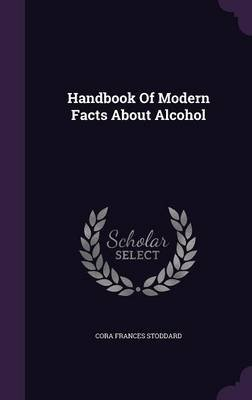 Handbook of Modern Facts about Alcohol (Hardcover): Cora Frances Stoddard