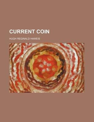 Current Coin (Paperback): Hugh Reginald Haweis