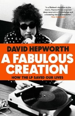 A Fabulous Creation - How the LP Saved Our Lives (Hardcover): David Hepworth