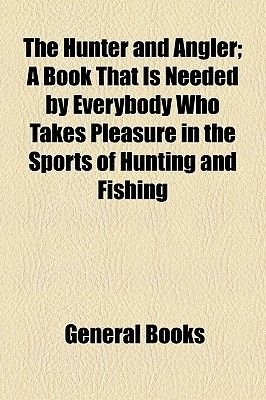 The Hunter and Angler; A Book That Is Needed by Everybody Who Takes Pleasure in the Sports of Hunting and Fishing (Paperback):...