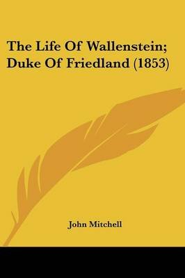 The Life of Wallenstein; Duke of Friedland (1853) (Paperback): John Mitchell