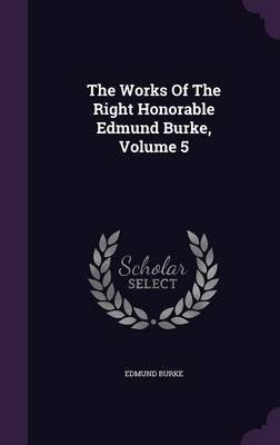The Works of the Right Honorable Edmund Burke, Volume 5 (Hardcover): Edmund Burke