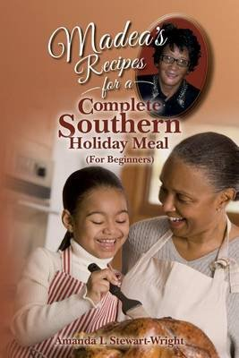 Madea's Recipes for a Complete Southern Holiday Meal (for Beginners) (Paperback): Amanda L Stewart-Wright
