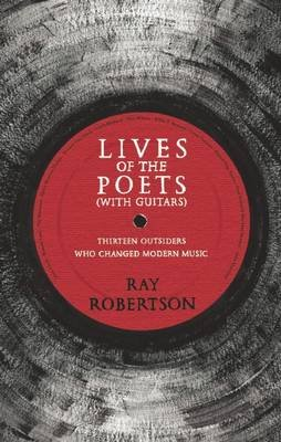 Lives of the Poets (with Guitars) - Thirteen Outsiders Who Changed Modern Music (Electronic book text): Ray Robertson