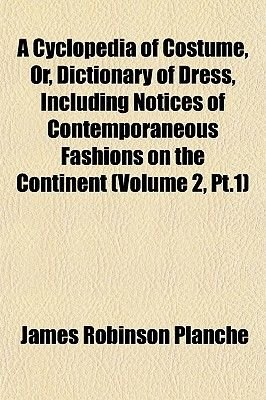 A Cyclopedia of Costume, Or, Dictionary of Dress, Including Notices of Contemporaneous Fashions on the Continent (Volume 2,...