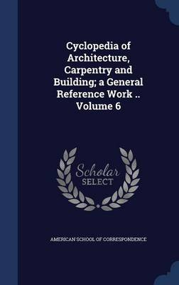 Cyclopedia of Architecture, Carpentry and Building; A General Reference Work .. Volume 6 (Hardcover): American School Of...