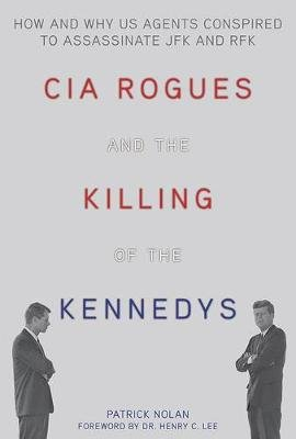 CIA Rogues and the Killing of the Kennedys - How and Why US Agents Conspired to Assassinate JFK and RFK (Paperback): Patrick...