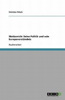 Metternich - Seine Politik Und Sein Europaverstandnis (German, Paperback): Christian Potsch, Christian P Tsch