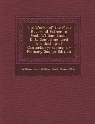 The Works of the Most Reverend Father in God, William Laud, D.D., Sometime Lord Archbishop of Canterbury - Sermons - Primary...