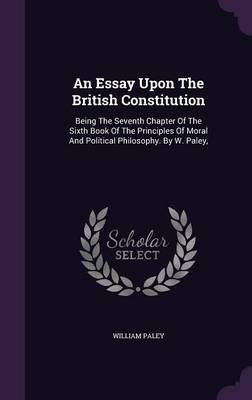 An Essay Upon the British Constitution - Being the Seventh Chapter of the Sixth Book of the Principles of Moral and Political...