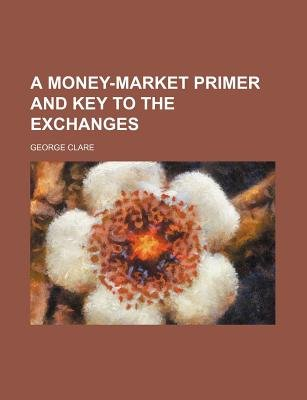 A Money-Market Primer and Key to the Exchanges (Paperback): George Clare