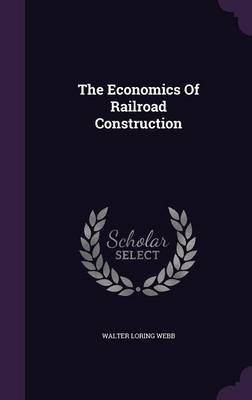 The Economics of Railroad Construction (Hardcover): Walter Loring Webb