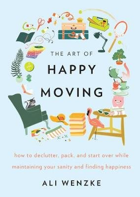 The Art of Happy Moving - How to Declutter, Pack, and Start Over While Maintaining Your Sanity and Finding Happiness...