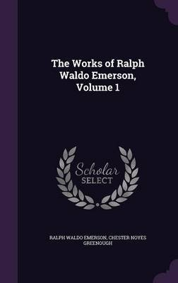 The Works of Ralph Waldo Emerson, Volume 1 (Hardcover): Ralph Waldo Emerson, Chester Noyes Greenough