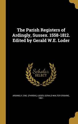 The Parish Registers of Ardingly, Sussex. 1558-1812. Edited by Gerald W.E. Loder (Hardcover): Eng (Parish) Ardingly, Gerald...