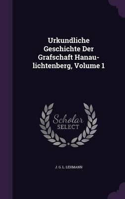 Urkundliche Geschichte Der Grafschaft Hanau-Lichtenberg, Volume 1 (Hardcover): J. G. L. Lehmann