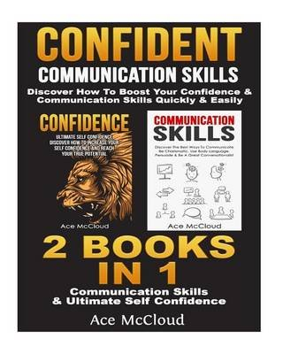 Confident - Communication Skills: Discover How to Boost Your Confidence & Communication Skills Quickly & Easily: 2 Books in 1:...