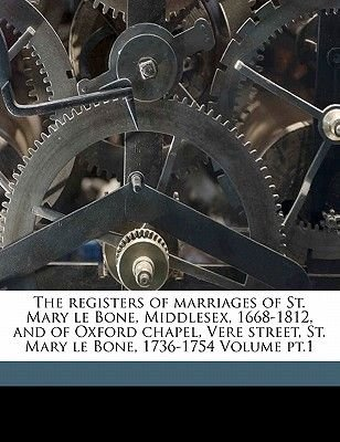 The Registers of Marriages of St. Mary Le Bone, Middlesex, 1668-1812, and of Oxford Chapel, Vere Street, St. Mary Le Bone,...