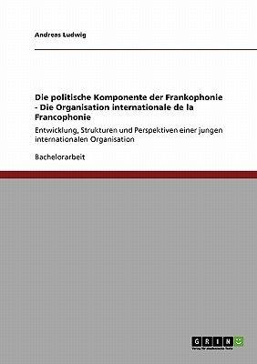 Die Politische Komponente Der Frankophonie - Die Organisation Internationale de la Francophonie (German, Paperback): Andreas...