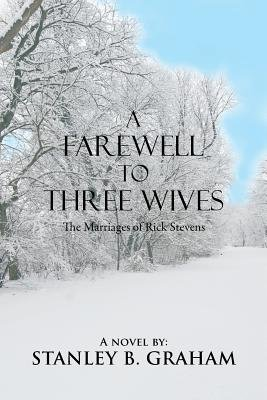 A Farewell to Three Wives - The Marriages of Rick Stevens (Paperback): Stanley B. Graham