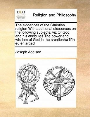 The Evidences of the Christian Religion with Additional Discourses on the Following Subjects, Viz of God, and His Attributes...