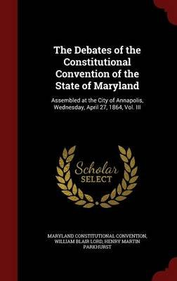 The Debates of the Constitutional Convention of the State of Maryland - Assembled at the City of Annapolis, Wednesday, April...