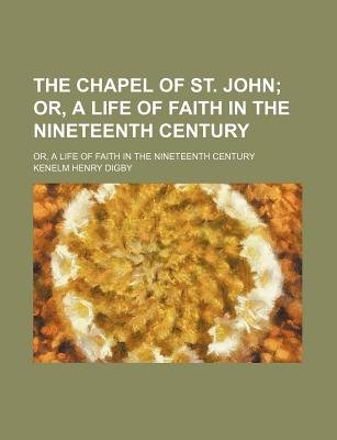 The Chapel of St. John; Or, a Life of Faith in the Nineteenth Century. Or, a Life of Faith in the Nineteenth Century...