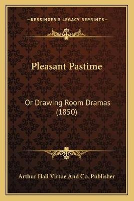 Pleasant Pastime - Or Drawing Room Dramas (1850) (Paperback): Arthur Hall Virtue and Co Publisher